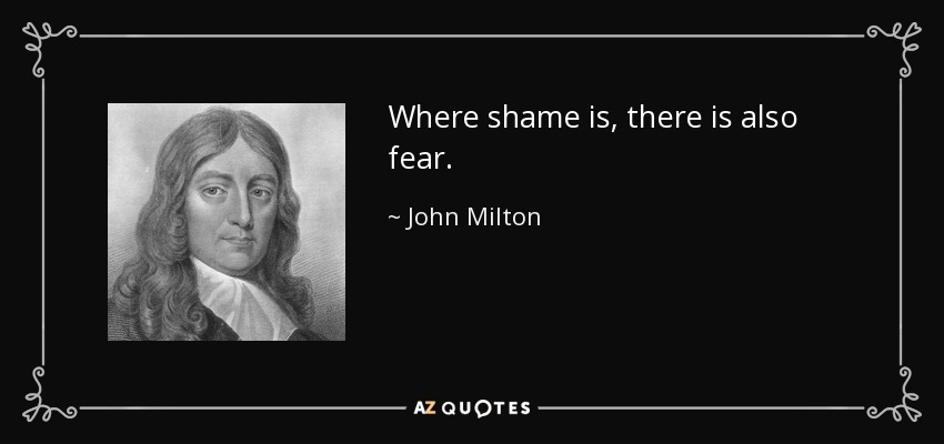 Where shame is, there is also fear. - John Milton