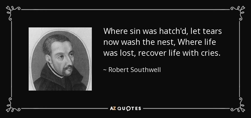 Where sin was hatch'd, let tears now wash the nest, Where life was lost, recover life with cries. - Robert Southwell