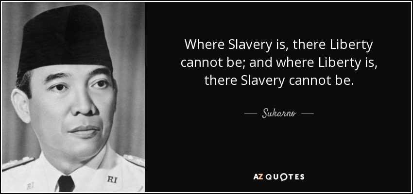 Where Slavery is, there Liberty cannot be; and where Liberty is, there Slavery cannot be. - Sukarno
