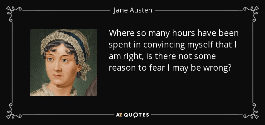 Where so many hours have been spent in convincing myself that I am right, is there not some reason to fear I may be wrong? - Jane Austen
