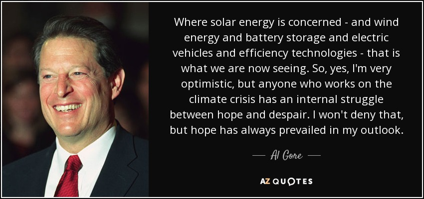 Where solar energy is concerned - and wind energy and battery storage and electric vehicles and efficiency technologies - that is what we are now seeing. So, yes, I'm very optimistic, but anyone who works on the climate crisis has an internal struggle between hope and despair. I won't deny that, but hope has always prevailed in my outlook. - Al Gore