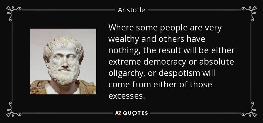 Where some people are very wealthy and others have nothing, the result will be either extreme democracy or absolute oligarchy, or despotism will come from either of those excesses. - Aristotle