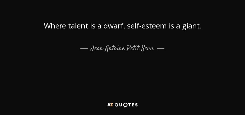 Where talent is a dwarf, self-esteem is a giant. - Jean Antoine Petit-Senn