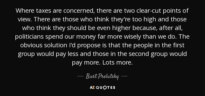 quote-where-taxes-are-concerned-there-are-two-clear-cut-points-of-view-there-are-those-who-burt-prelutsky-139-56-82.jpg