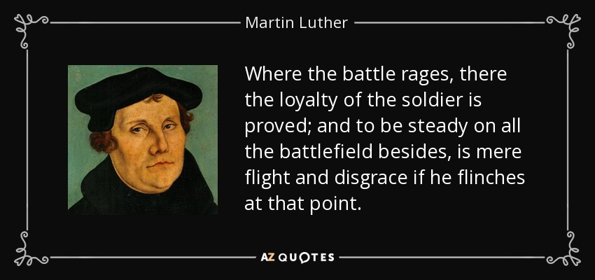 Where the battle rages, there the loyalty of the soldier is proved; and to be steady on all the battlefield besides, is mere flight and disgrace if he flinches at that point. - Martin Luther