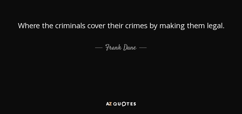 Where the criminals cover their crimes by making them legal. - Frank Dane