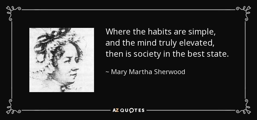 Where the habits are simple, and the mind truly elevated, then is society in the best state. - Mary Martha Sherwood