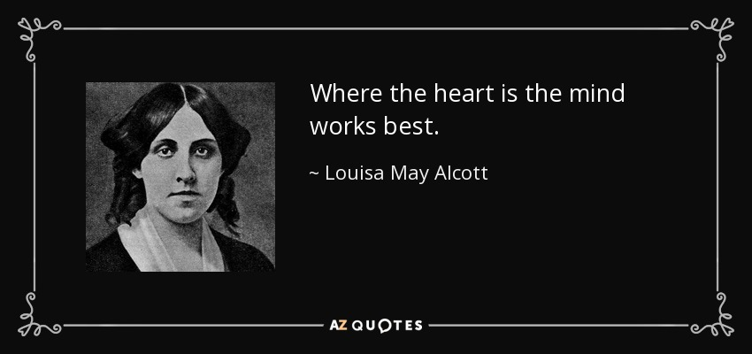 Where the heart is the mind works best. - Louisa May Alcott