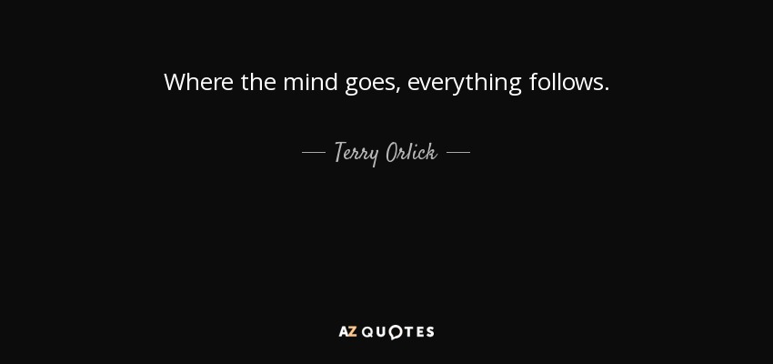 Where the mind goes, everything follows. - Terry Orlick