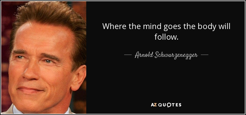 Where the mind goes the body will follow. - Arnold Schwarzenegger