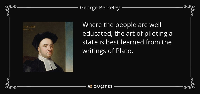 Where the people are well educated, the art of piloting a state is best learned from the writings of Plato. - George Berkeley