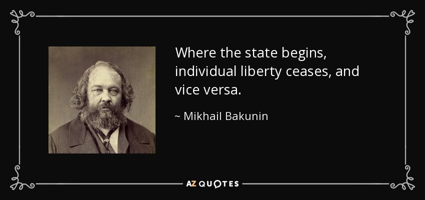 Where the state begins, individual liberty ceases, and vice versa. - Mikhail Bakunin