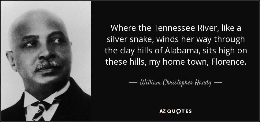 Where the Tennessee River, like a silver snake, winds her way through the clay hills of Alabama, sits high on these hills, my home town, Florence. - William Christopher Handy