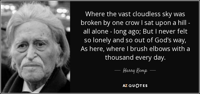 Where the vast cloudless sky was broken by one crow I sat upon a hill - all alone - long ago; But I never felt so lonely and so out of God's way, As here, where I brush elbows with a thousand every day. - Harry Kemp