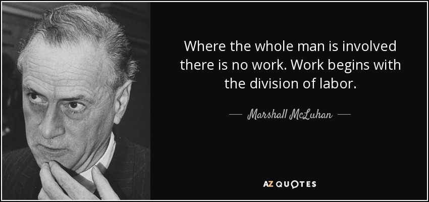 Where the whole man is involved there is no work. Work begins with the division of labor. - Marshall McLuhan