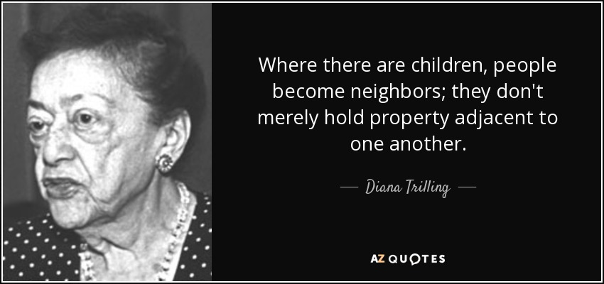 Where there are children, people become neighbors; they don't merely hold property adjacent to one another. - Diana Trilling