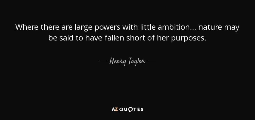 Where there are large powers with little ambition... nature may be said to have fallen short of her purposes. - Henry Taylor