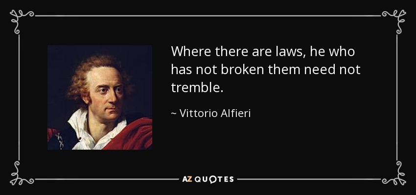 Where there are laws, he who has not broken them need not tremble. - Vittorio Alfieri