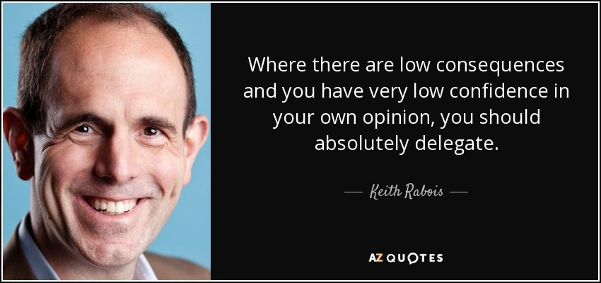 Where there are low consequences and you have very low confidence in your own opinion, you should absolutely delegate. - Keith Rabois