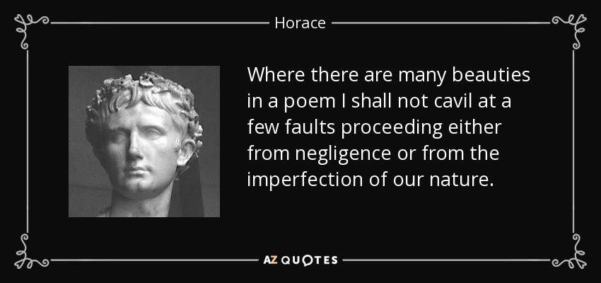 Where there are many beauties in a poem I shall not cavil at a few faults proceeding either from negligence or from the imperfection of our nature. - Horace