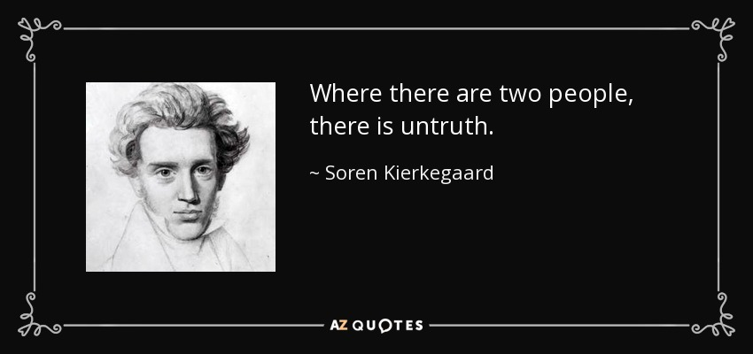 Where there are two people, there is untruth. - Soren Kierkegaard