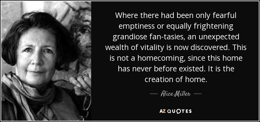 Where there had been only fearful emptiness or equally frightening grandiose fan­tasies, an unexpected wealth of vitality is now discovered. This is not a homecoming, since this home has never before existed. It is the creation of home. - Alice Miller