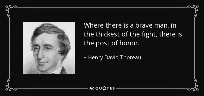 Where there is a brave man, in the thickest of the fight, there is the post of honor. - Henry David Thoreau