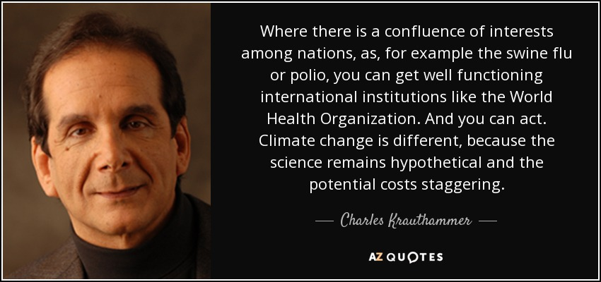 Where there is a confluence of interests among nations, as, for example the swine flu or polio, you can get well functioning international institutions like the World Health Organization. And you can act. Climate change is different, because the science remains hypothetical and the potential costs staggering. - Charles Krauthammer