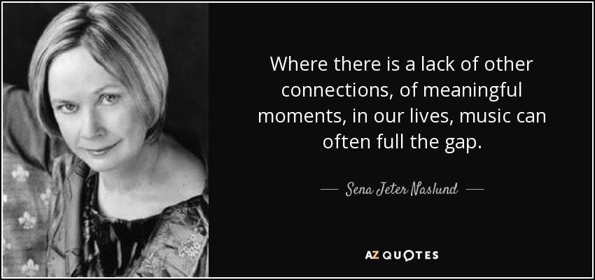 Where there is a lack of other connections, of meaningful moments, in our lives, music can often full the gap. - Sena Jeter Naslund