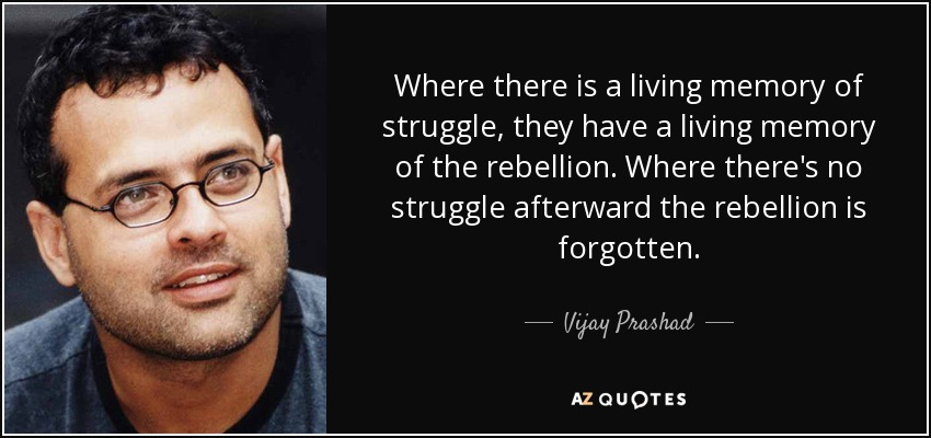 Where there is a living memory of struggle, they have a living memory of the rebellion. Where there's no struggle afterward the rebellion is forgotten. - Vijay Prashad