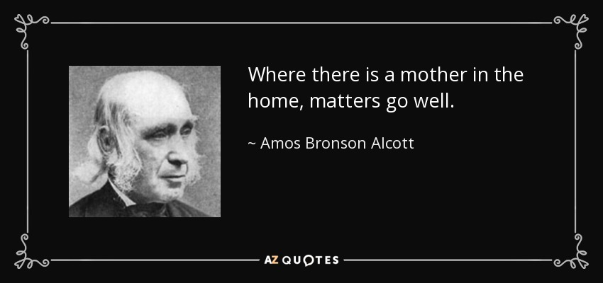 Where there is a mother in the home, matters go well. - Amos Bronson Alcott