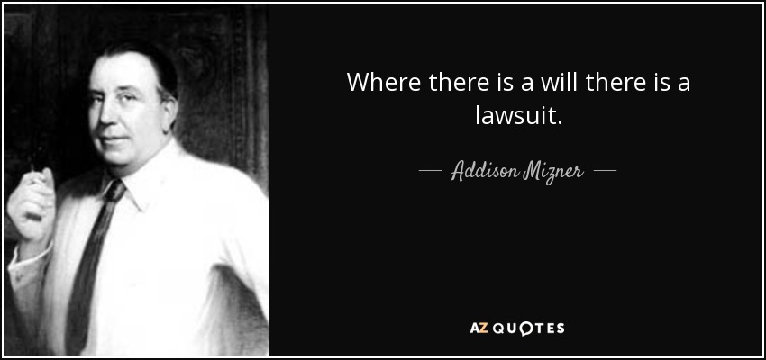 Where there is a will there is a lawsuit. - Addison Mizner
