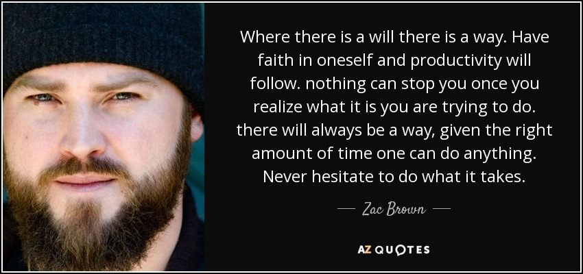Where there is a will there is a way. Have faith in oneself and productivity will follow. nothing can stop you once you realize what it is you are trying to do. there will always be a way, given the right amount of time one can do anything. Never hesitate to do what it takes. - Zac Brown
