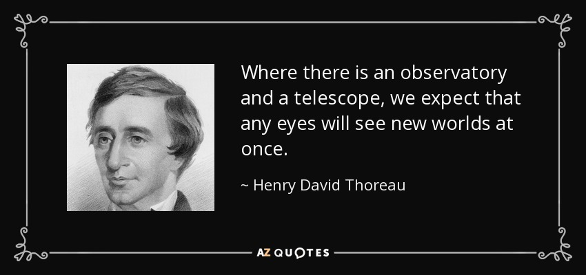 Where there is an observatory and a telescope, we expect that any eyes will see new worlds at once. - Henry David Thoreau