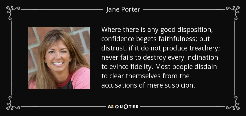 Where there is any good disposition, confidence begets faithfulness; but distrust, if it do not produce treachery; never fails to destroy every inclination to evince fidelity. Most people disdain to clear themselves from the accusations of mere suspicion. - Jane Porter