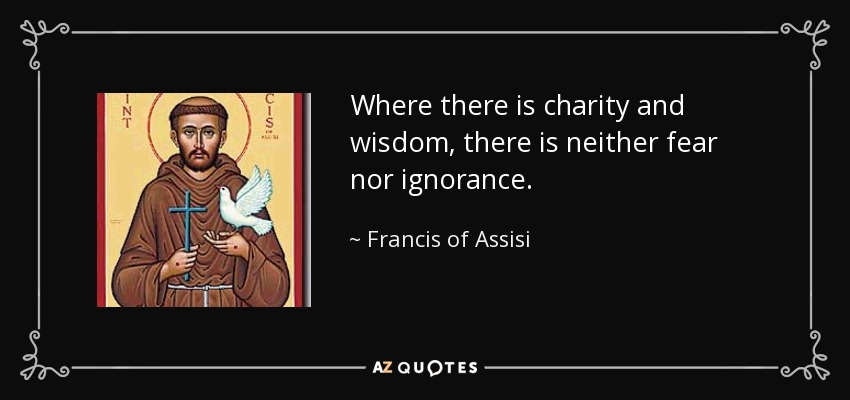 Where there is charity and wisdom, there is neither fear nor ignorance. - Francis of Assisi