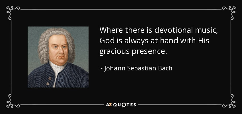 Where there is devotional music, God is always at hand with His gracious presence. - Johann Sebastian Bach