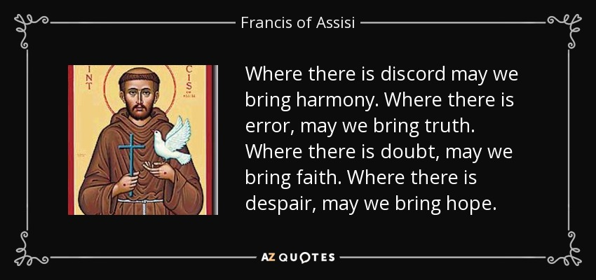 Where there is discord may we bring harmony. Where there is error, may we bring truth. Where there is doubt, may we bring faith. Where there is despair, may we bring hope. - Francis of Assisi
