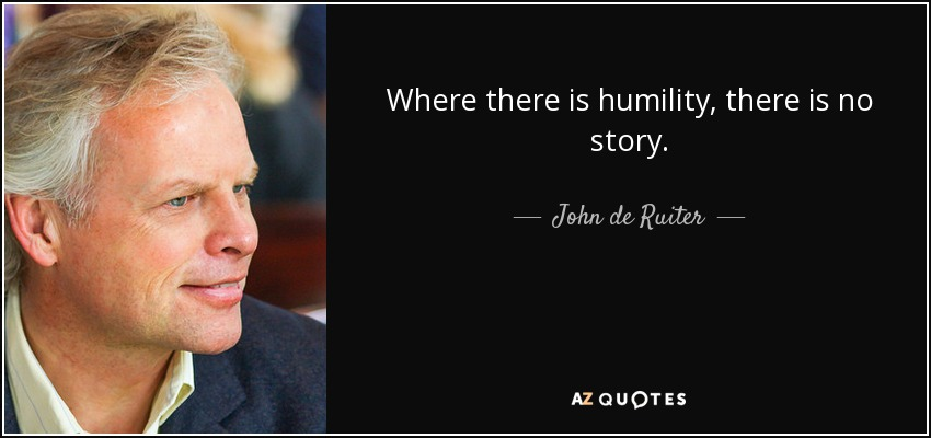 Where there is humility, there is no story. - John de Ruiter