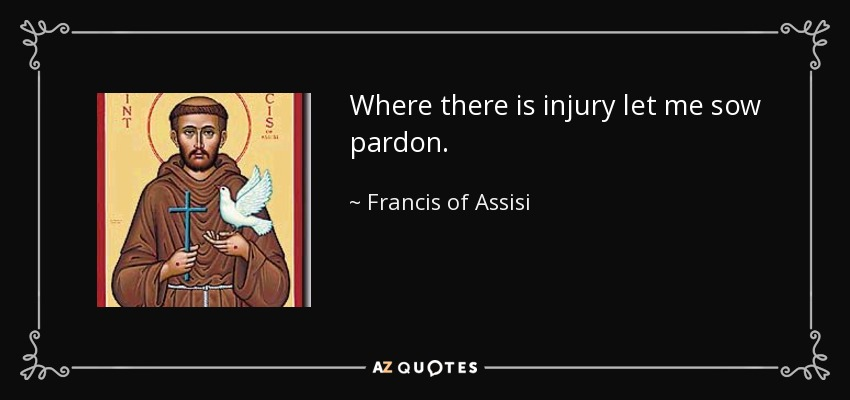 Where there is injury let me sow pardon. - Francis of Assisi