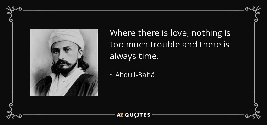 Where there is love, nothing is too much trouble and there is always time. - Abdu'l-Bahá