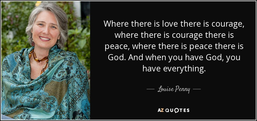 Where there is love there is courage, where there is courage there is peace, where there is peace there is God. And when you have God, you have everything. - Louise Penny
