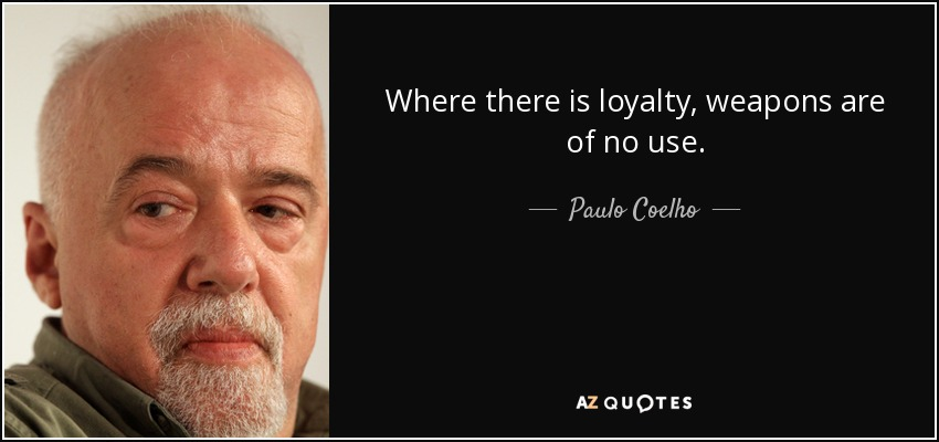 Where there is loyalty, weapons are of no use. - Paulo Coelho