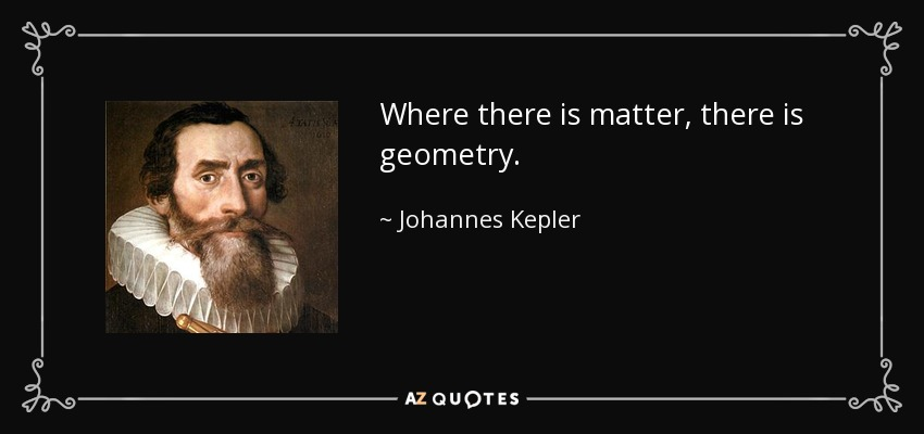 Where there is matter, there is geometry. - Johannes Kepler