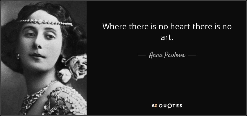 Where there is no heart there is no art. - Anna Pavlova