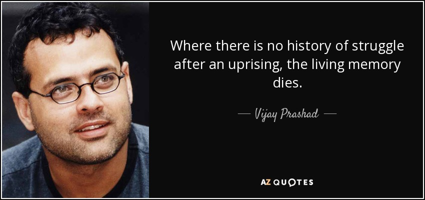 Where there is no history of struggle after an uprising, the living memory dies. - Vijay Prashad