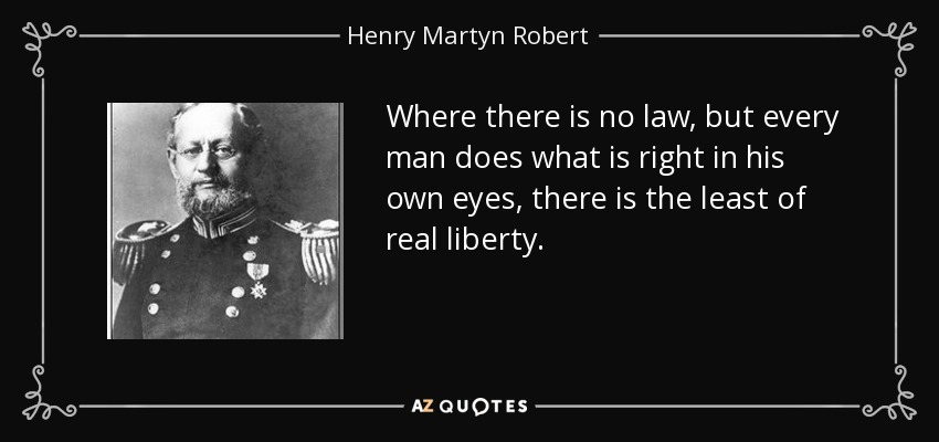 Where there is no law, but every man does what is right in his own eyes, there is the least of real liberty. - Henry Martyn Robert