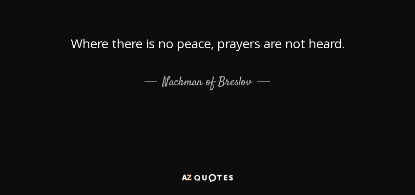 Where there is no peace, prayers are not heard. - Nachman of Breslov