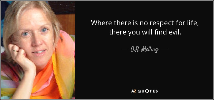 Where there is no respect for life, there you will find evil. - O.R. Melling