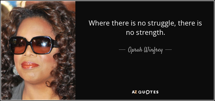 Where there is no struggle, there is no strength. - Oprah Winfrey